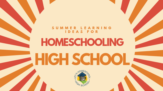 Summer Learning Ideas for Homeschooling High School